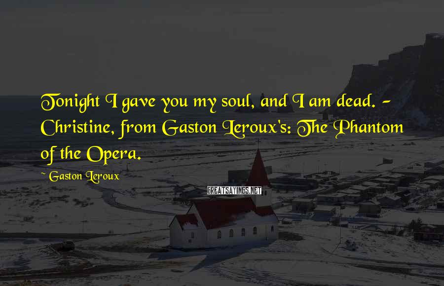 Gaston Leroux Sayings: Tonight I gave you my soul, and I am dead. - Christine, from Gaston Leroux's: