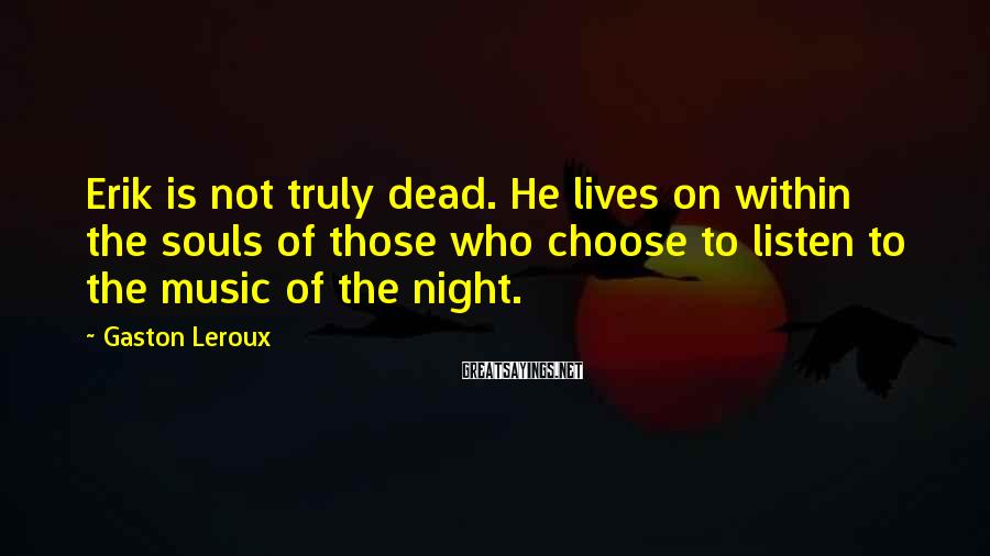 Gaston Leroux Sayings: Erik is not truly dead. He lives on within the souls of those who choose