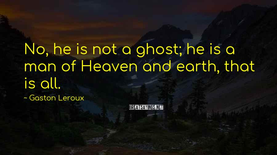 Gaston Leroux Sayings: No, he is not a ghost; he is a man of Heaven and earth, that
