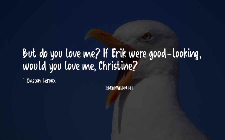 Gaston Leroux Sayings: But do you love me? If Erik were good-looking, would you love me, Christine?