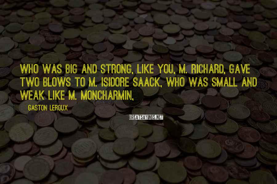 Gaston Leroux Sayings: Who was big and strong, like you, M. Richard, gave two blows to M. Isidore