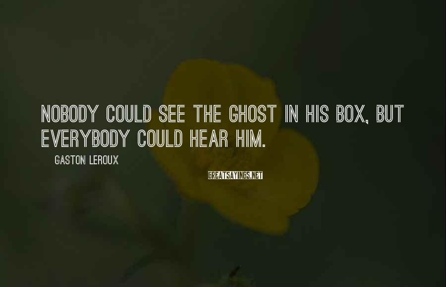 Gaston Leroux Sayings: Nobody could see the ghost in his box, but everybody could hear him.