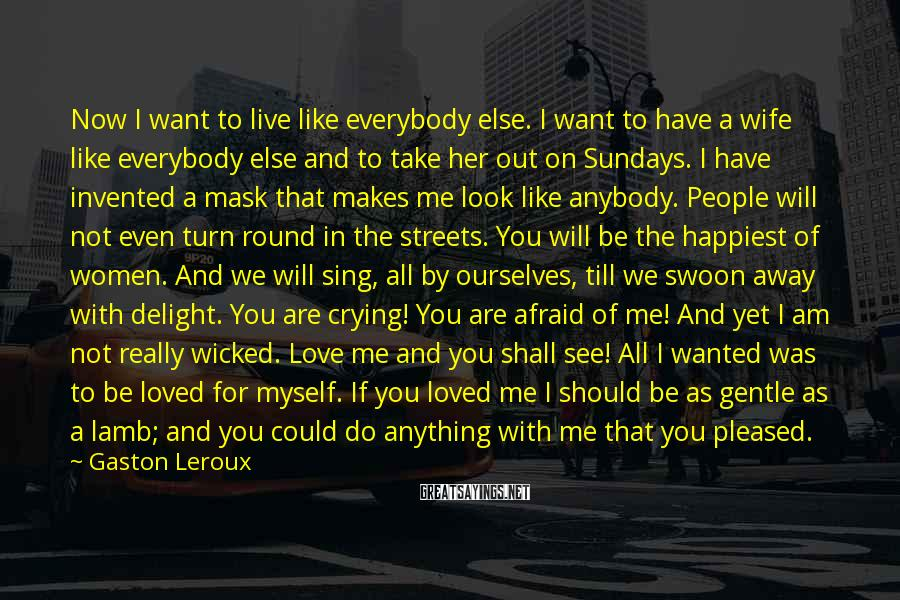 Gaston Leroux Sayings: Now I want to live like everybody else. I want to have a wife like