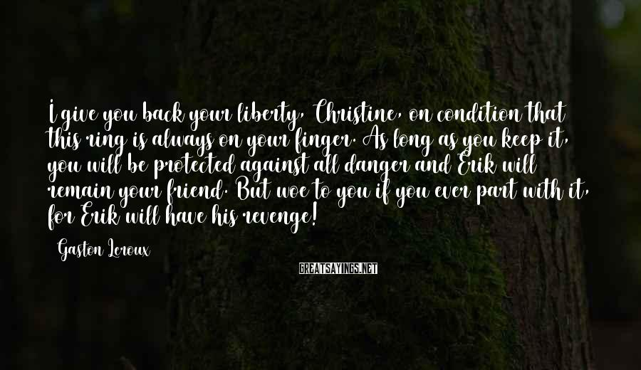 Gaston Leroux Sayings: I give you back your liberty, Christine, on condition that this ring is always on
