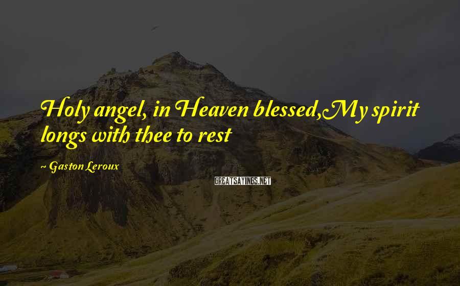 Gaston Leroux Sayings: Holy angel, in Heaven blessed,My spirit longs with thee to rest