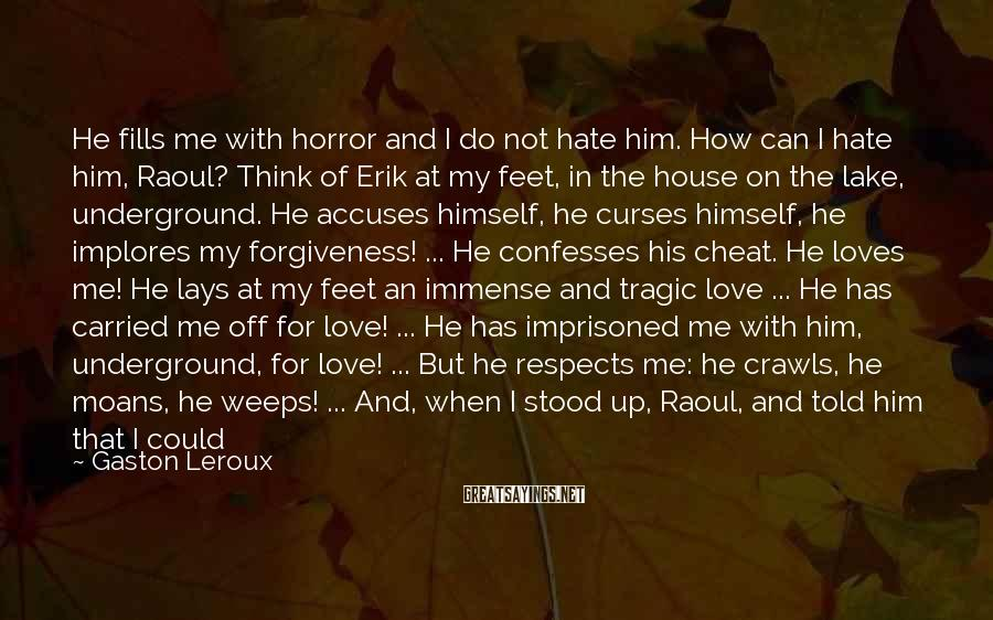 Gaston Leroux Sayings: He fills me with horror and I do not hate him. How can I hate