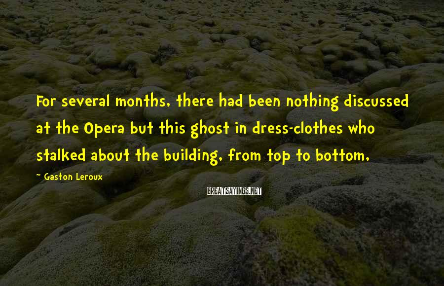 Gaston Leroux Sayings: For several months, there had been nothing discussed at the Opera but this ghost in