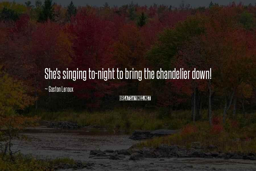 Gaston Leroux Sayings: She's singing to-night to bring the chandelier down!