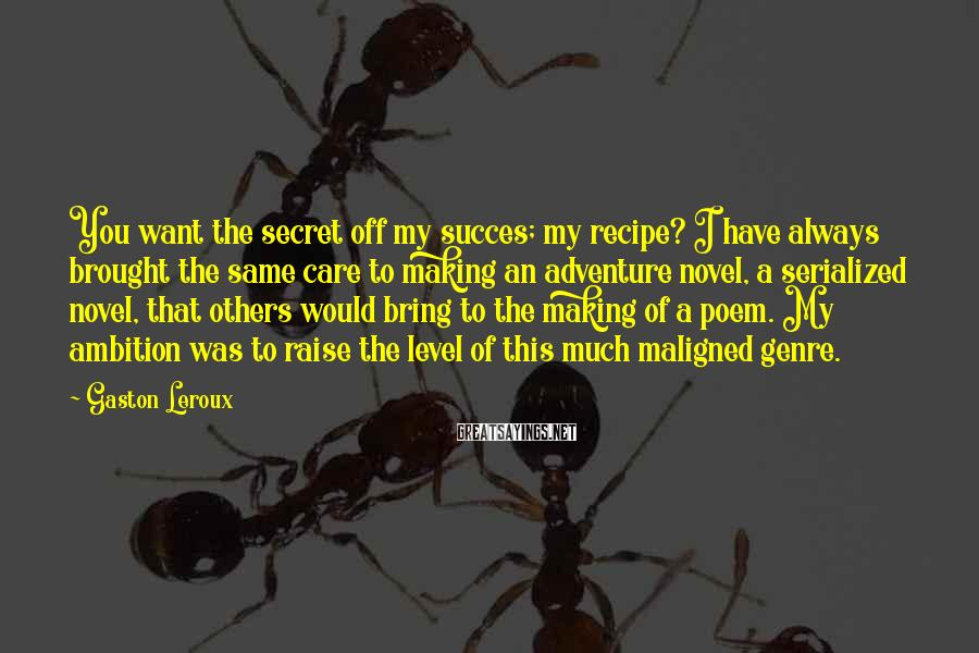 Gaston Leroux Sayings: You want the secret off my succes; my recipe? I have always brought the same