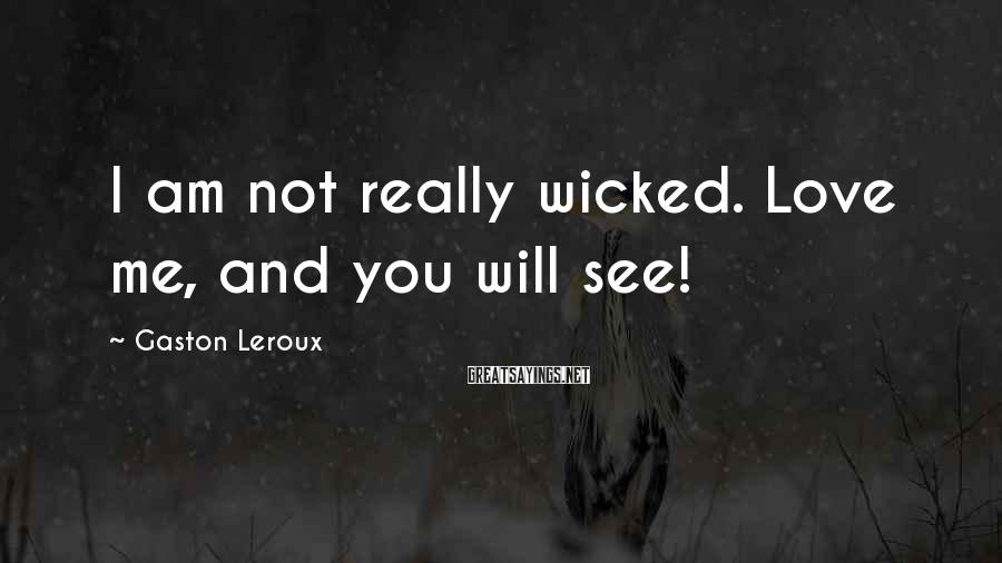 Gaston Leroux Sayings: I am not really wicked. Love me, and you will see!