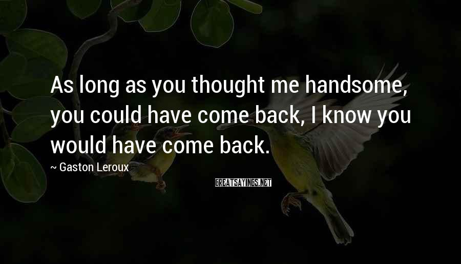 Gaston Leroux Sayings: As long as you thought me handsome, you could have come back, I know you