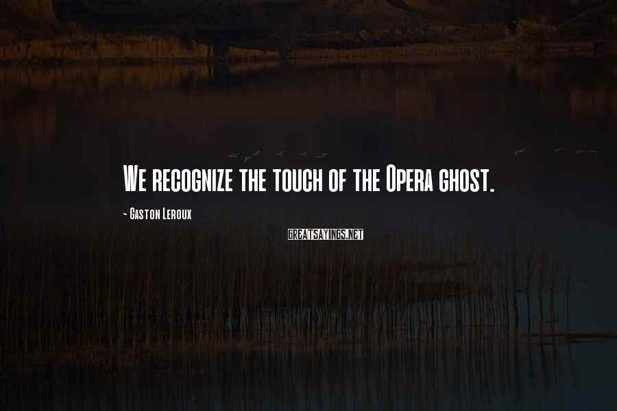 Gaston Leroux Sayings: We recognize the touch of the Opera ghost.