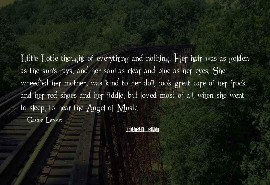 Gaston Leroux Sayings: Little Lotte thought of everything and nothing. Her hair was as golden as the sun's