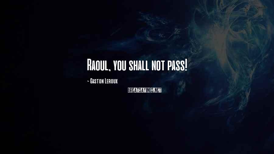 Gaston Leroux Sayings: Raoul, you shall not pass!