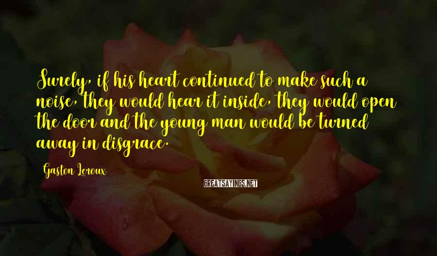 Gaston Leroux Sayings: Surely, if his heart continued to make such a noise, they would hear it inside,