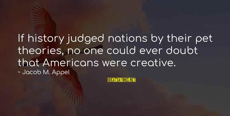 Gatito Sayings By Jacob M. Appel: If history judged nations by their pet theories, no one could ever doubt that Americans