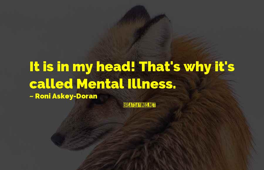 Gaulois Sayings By Roni Askey-Doran: It is in my head! That's why it's called Mental Illness.