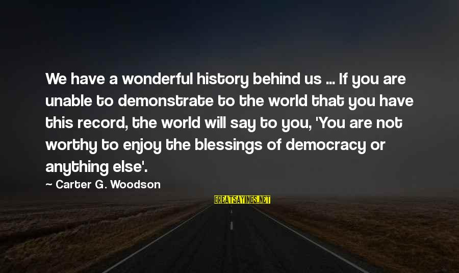 Gauntleted Sayings By Carter G. Woodson: We have a wonderful history behind us ... If you are unable to demonstrate to