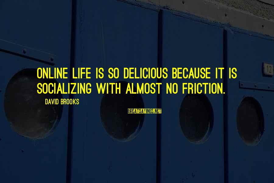 Gauntleted Sayings By David Brooks: Online life is so delicious because it is socializing with almost no friction.