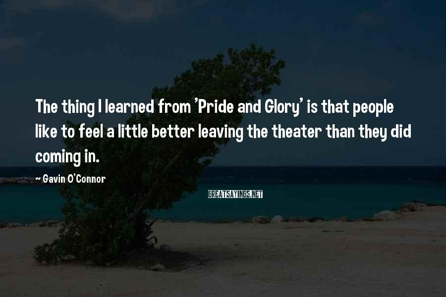 Gavin O'Connor Sayings: The thing I learned from 'Pride and Glory' is that people like to feel a