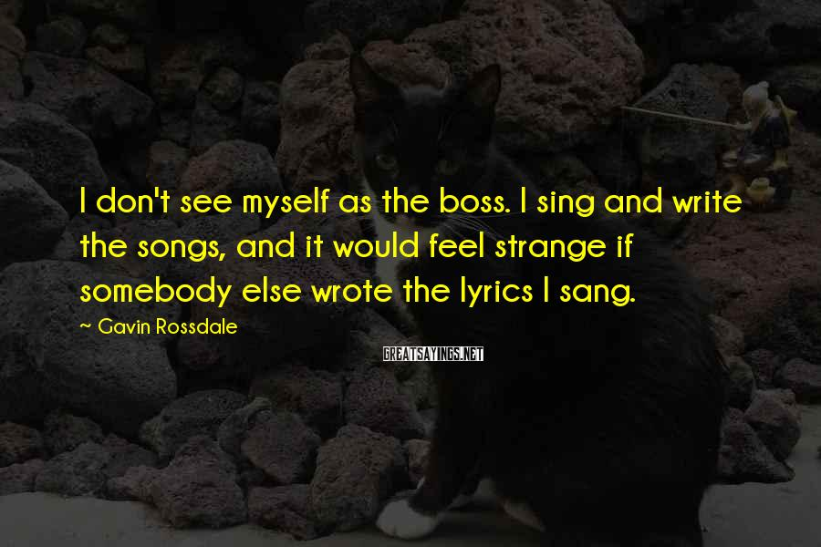 Gavin Rossdale Sayings: I don't see myself as the boss. I sing and write the songs, and it