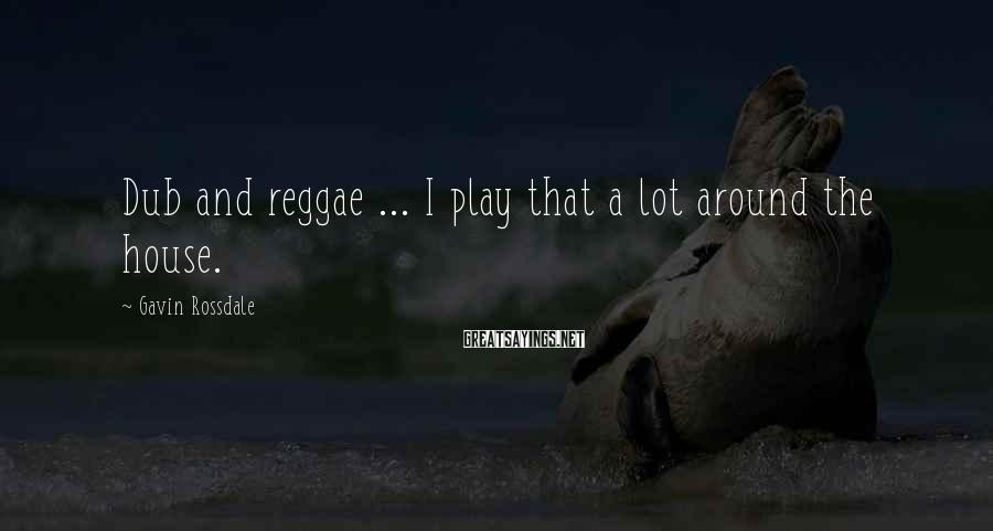 Gavin Rossdale Sayings: Dub and reggae ... I play that a lot around the house.