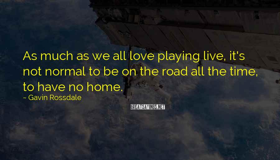 Gavin Rossdale Sayings: As much as we all love playing live, it's not normal to be on the