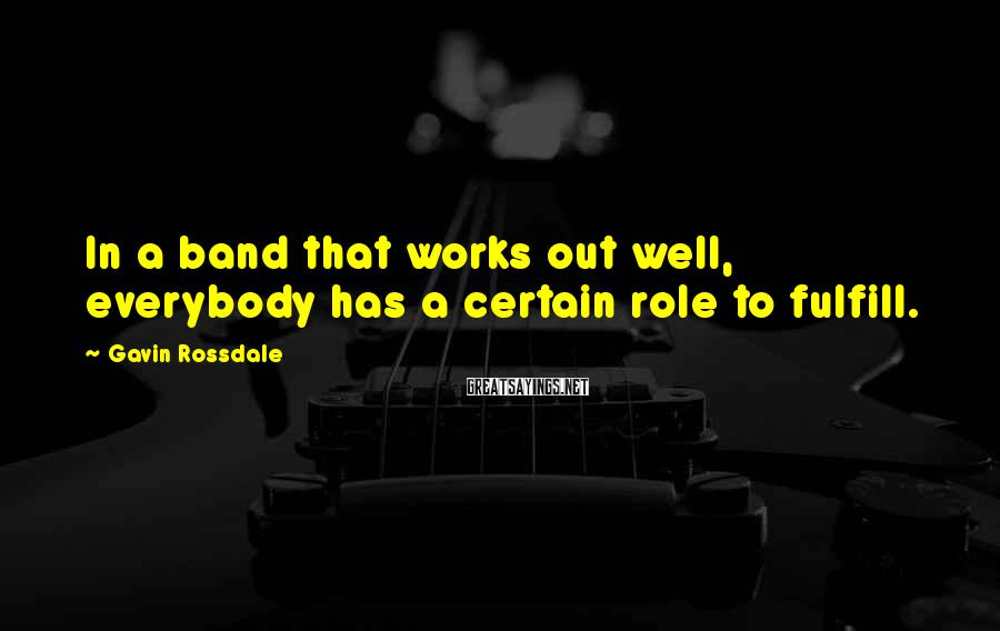 Gavin Rossdale Sayings: In a band that works out well, everybody has a certain role to fulfill.