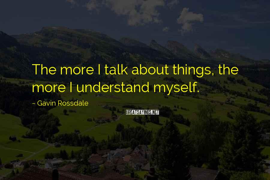 Gavin Rossdale Sayings: The more I talk about things, the more I understand myself.