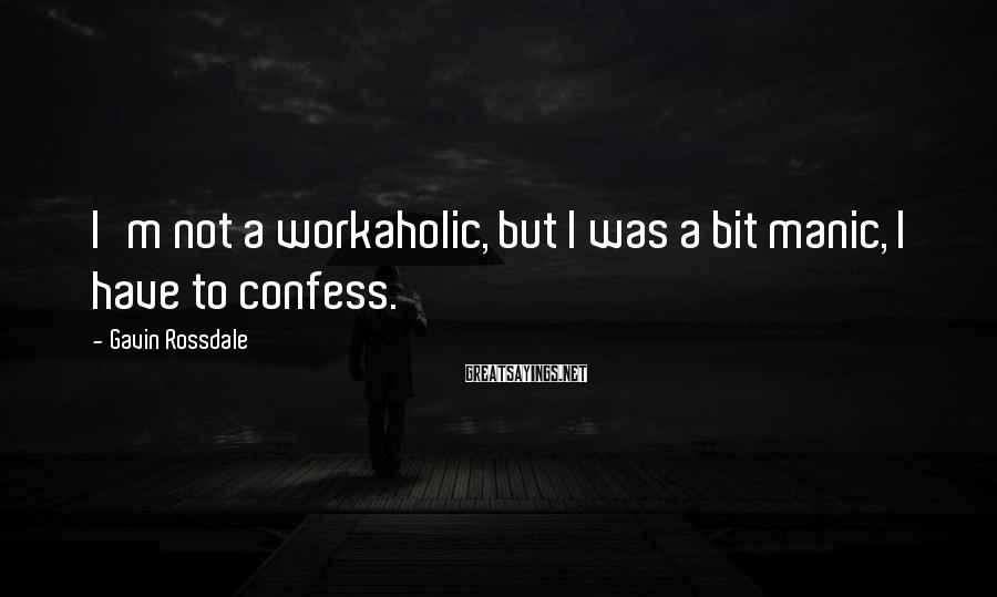 Gavin Rossdale Sayings: I'm not a workaholic, but I was a bit manic, I have to confess.