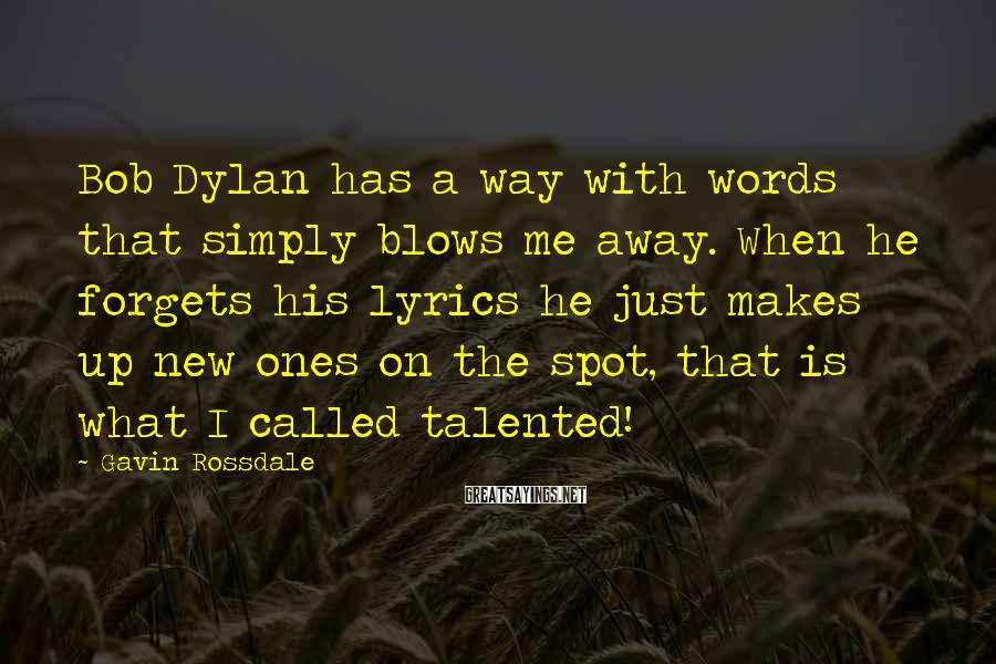 Gavin Rossdale Sayings: Bob Dylan has a way with words that simply blows me away. When he forgets