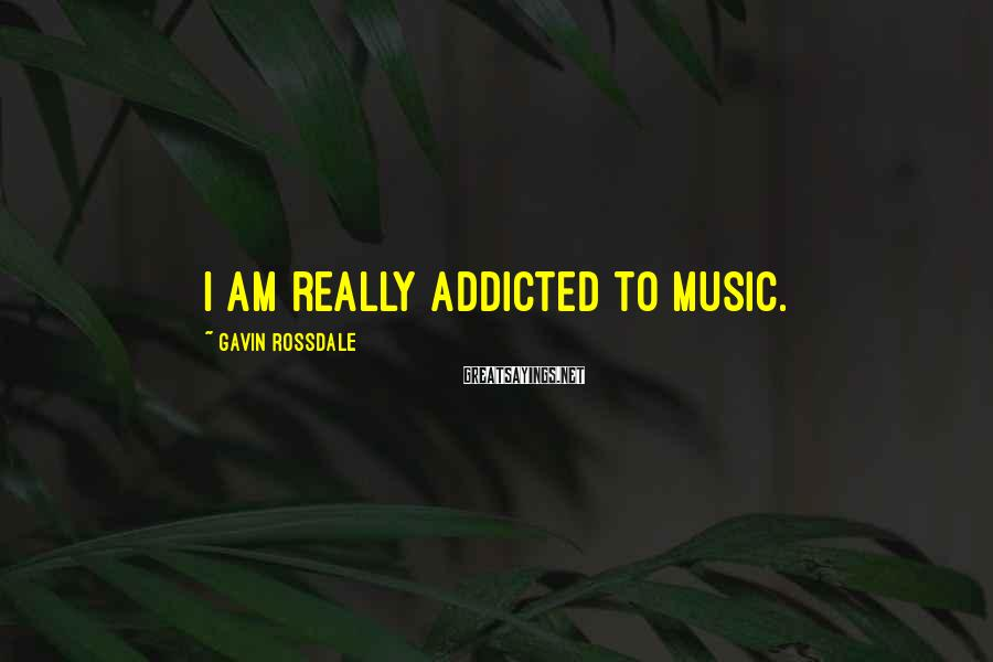 Gavin Rossdale Sayings: I am really addicted to music.