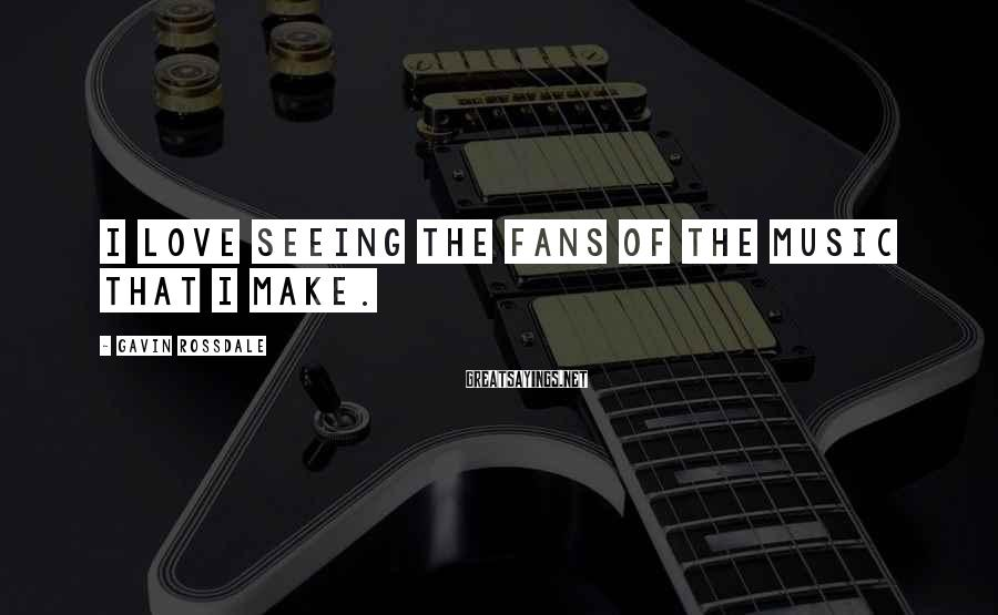 Gavin Rossdale Sayings: I love seeing the fans of the music that I make.