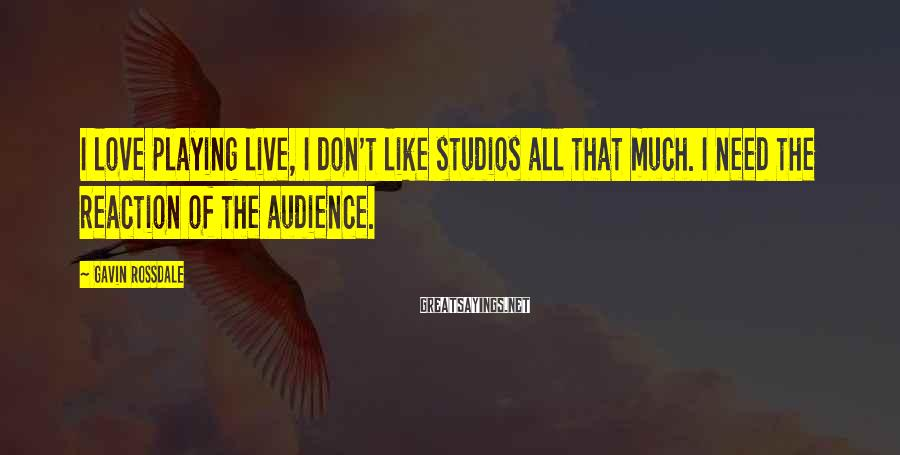 Gavin Rossdale Sayings: I love playing live, I don't like studios all that much. I need the reaction