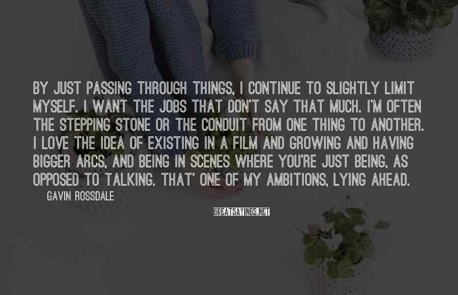 Gavin Rossdale Sayings: By just passing through things, I continue to slightly limit myself. I want the jobs