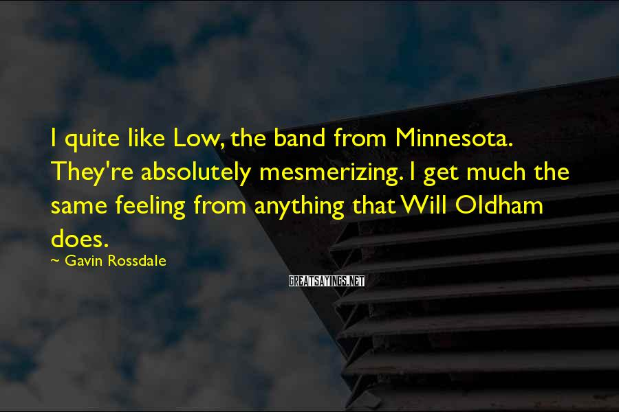 Gavin Rossdale Sayings: I quite like Low, the band from Minnesota. They're absolutely mesmerizing. I get much the