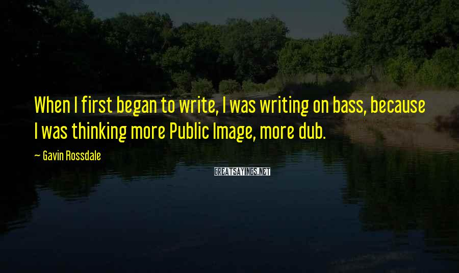 Gavin Rossdale Sayings: When I first began to write, I was writing on bass, because I was thinking