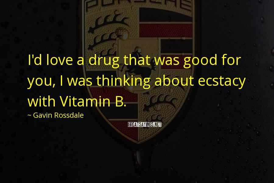 Gavin Rossdale Sayings: I'd love a drug that was good for you, I was thinking about ecstacy with