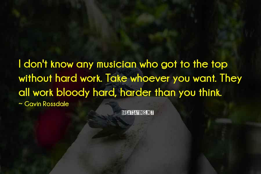 Gavin Rossdale Sayings: I don't know any musician who got to the top without hard work. Take whoever