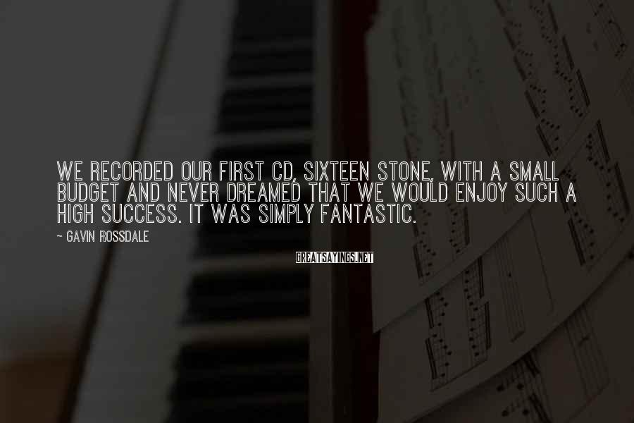 Gavin Rossdale Sayings: We recorded our first CD, Sixteen Stone, with a small budget and never dreamed that