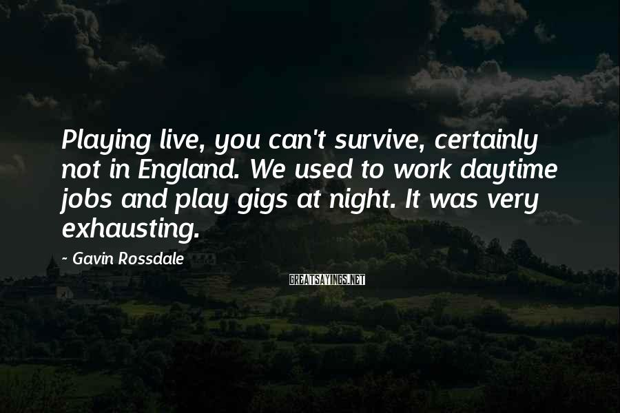 Gavin Rossdale Sayings: Playing live, you can't survive, certainly not in England. We used to work daytime jobs