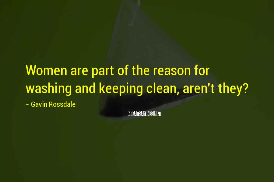 Gavin Rossdale Sayings: Women are part of the reason for washing and keeping clean, aren't they?