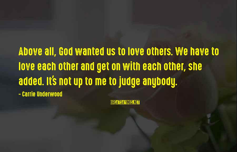 Gay Love Sayings By Carrie Underwood: Above all, God wanted us to love others. We have to love each other and