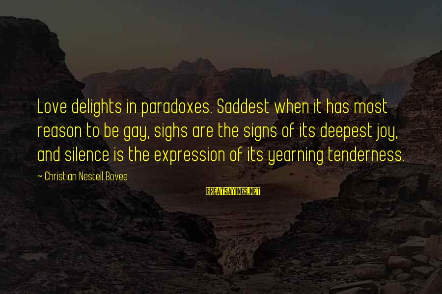 Gay Love Sayings By Christian Nestell Bovee: Love delights in paradoxes. Saddest when it has most reason to be gay, sighs are
