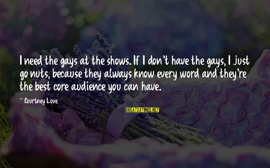 Gay Love Sayings By Courtney Love: I need the gays at the shows. If I don't have the gays, I just