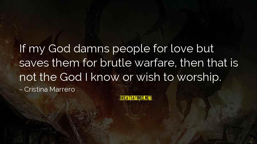 Gay Love Sayings By Cristina Marrero: If my God damns people for love but saves them for brutle warfare, then that