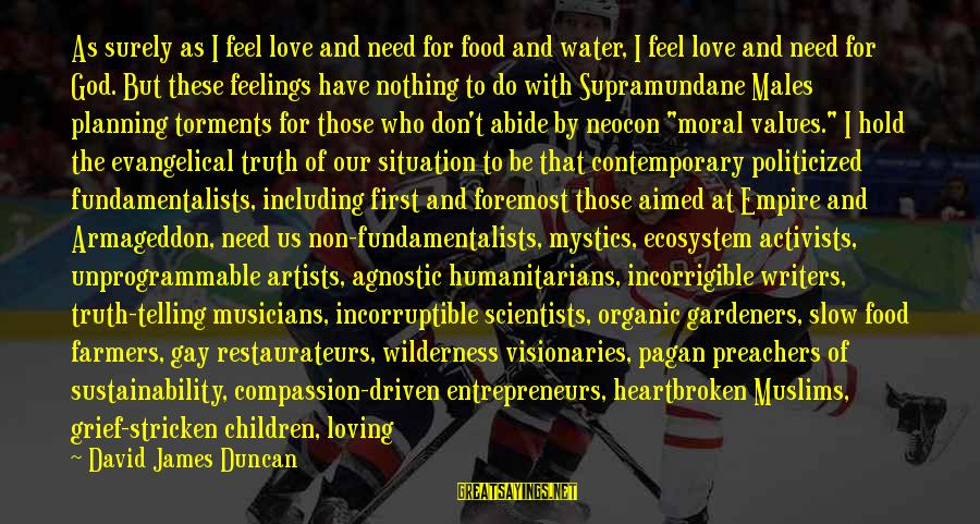 Gay Love Sayings By David James Duncan: As surely as I feel love and need for food and water, I feel love