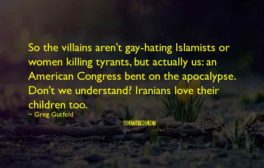 Gay Love Sayings By Greg Gutfeld: So the villains aren't gay-hating Islamists or women killing tyrants, but actually us: an American