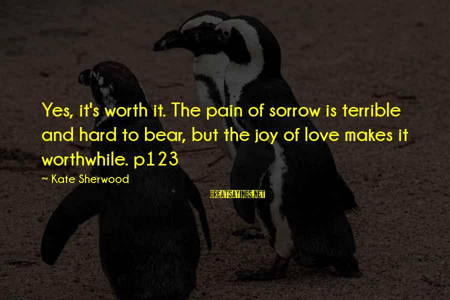 Gay Love Sayings By Kate Sherwood: Yes, it's worth it. The pain of sorrow is terrible and hard to bear, but
