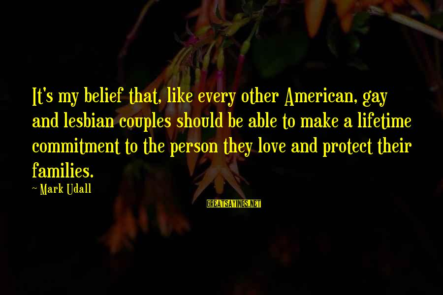 Gay Love Sayings By Mark Udall: It's my belief that, like every other American, gay and lesbian couples should be able